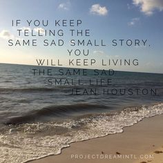 If you keep telling the same sad small story you will keep living the same sad small life. - Oh so true!