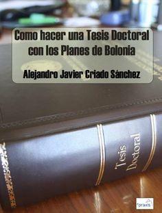 Cómo hacer una tesis doctoral con los planes de Bolonia/ Alejandro Javier Criado Sánchez. 2013