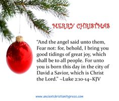 Luke 2:11-14 For unto you is born this day in the city of David a Saviour, which is Christ the Lord.   And this shall be a sign unto you; Ye shall find the babe wrapped in swaddling clothes, lying in a manger.  And suddenly there was with the angel a multitude of the heavenly host praising God, and saying, Glory to God in the highest, and on earth peace, good will toward men.