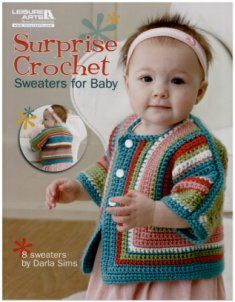 "I think this Sweater is Darling...it's one of the patterns in ""Surprise Crochet Sweaters For Baby""!"