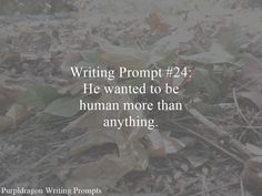 Writing Prompt #24: He wanted to be human more than anything.