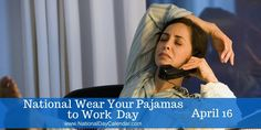 """NATIONAL WEAR YOUR PAJAMAS TO WORK DAY Each year on April 16th, the day after taxes are due in the United States, it is time to let go of the stress and wear your pajamas to work. After all, it is National Wear Your Pajamas To Work Day.  What some people are calling """"the best holiday of the ye"""