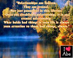 Las relaciones son para siempre.  Ellas son eternas.  No sólo permanentes en esta vida.  Una vez que establezcas una relación, es una relación eterna.  Lo que mantiene las cosas malas en tu vida es siempre tu atención a esas cosas malas, siempre.
