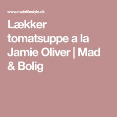 Lækker tomatsuppe a la Jamie Oliver | Mad & Bolig