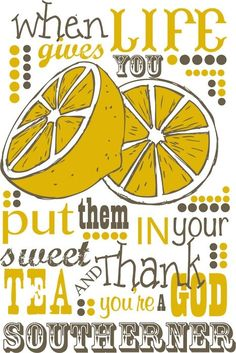 When life gives you lemons, put them in your sweet tea & thank God you're a southerner. Love this!