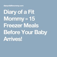 Diary of a Fit Mommy » 15 Freezer Meals Before Your Baby Arrives!
