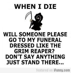 I know this is a bit morbid, but you have to admit it would make for a funny exit, those that know me, know I have a sense of humour. Ursula :)