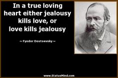 In a true loving heart either jealousy kills love, or love kills jealousy
