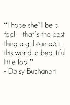 The best thing a girl can be in this world, a beautiful little fool.