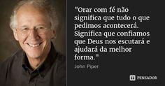 """""""Orar com fé não significa que tudo o que pedimos acontecerá. Significa que confiamos que Deus nos escutará e ajudará da melhor forma."""" — John Piper"""