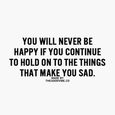 Let go of things that make you sad.