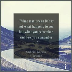 What matters in life is not what happens to you but what you remember and how you remember it. Gabriel Garcia Marquez Quote