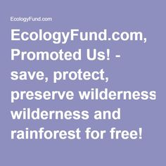 EcologyFund.com, Promoted Us! - save, protect, preserve wilderness and rainforest for free!