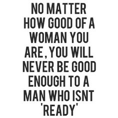I KNOW MANY GIRLS WHO GO FOR THE GUYS WHO AREN'T READY FOR A RELATIONSHIP.BUT ALTHOUGH IT IS CLEAR & THEY MAKE IT CLEAR BY ACTIONS & EVEN VERBALLY. MANY GIRLS FEEL THAT THEY ARE SPECIAL ENOUGH TO CHANGE THEIR MIND'S. THE ANSWER WOULD BE ABSOLUTELY NO. A MAN THAT IS NOT READY WILL LET THE RIGHT GIRL PASS BY. HE MAY KNOW THAT SHE IS THE PERFECT ONE. THAT SHE IS THE ONE. BUT A GUY THAT ISN'T READY IS STUCK. WHEN I SAY THAT. I MEAN THAT IN HIS MIND HE KNOWS HE'S NOT READY & ALTHOUGH HE MAY TRY…