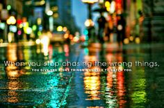 When you stop chasing the wrong things, you give right things a chance to catch you.