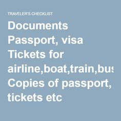 Documents   Passport, visa  Tickets for airline,boat,train,bus  Copies of passport, tickets etc  Boarding pass  Drivers licence  Health insurance card  List of medications, letter prescriber  Travel insurance  Student card  Travel aids   Suitcases, backpack  Itinerary  Maps and directions  Language guide  Travel guide  Travel pillow, sleeping mask, earplugs  Travel locks  Luggage tags  Pens and paper  Snacks, drinks  Financial   Foreign currency  Emergency money  Credit card, debit card…