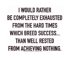 I would rather be completely exhausted from the hard times which breed success. than well rested from achieving nothing. Great Quotes, Quotes To Live By, Me Quotes, Inspirational Quotes, Motivational Quotes, Study Hard, Work Hard, Purpose Driven Life, Hard Times