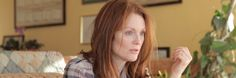 Still Alice  3/27-29/15 Fri/Sat 8 pm, Sun 6 pm Directed by Richard Glatzer, Wash Westmoreland  Nominated for an Academy Award for Best Actress, Julianne Moore plays Alice Howland, a happily married mother with three grown children. She is a renowned linguistics professor who starts to forget words. When she receives a devastating diagnosis, Alice and her family find their bonds tested. Alice's struggle to stay connected is frightening, heartbreaking, and ultimately inspiring.