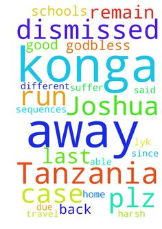 My name is Joshua Konga from Tanzania ( - My name is Joshua Konga from Tanzania Good evening Pls I need your help through prayers .....I have been dismissed away from different schools am a student of form 5 PCB due to several cases then the last case it happened the last Sunday and I have been dismissed to . And my father Godbless Konga is in travel and has said when he will be back I will suffer Since is harsh .......and I dont lyk this situation plz father pray for me coz am in a final…