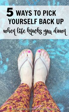 5 Ways To Pick Yourself Back Up - When Life Knocks You Down//Always A New Day Blog