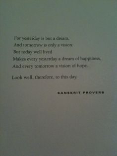 For yesterday is but a dream,  And tomorrow is only a vision,   But today well lived  Makes every yesterday a dream of happiness,  And every tomorrow a vision of hope.    Look well, therefore, to this day    SANSKRIT PROVERB