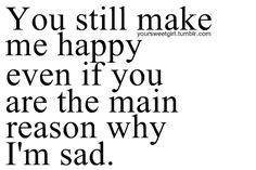 you don't even make me happy.. so why the heck do I care so much? ugh.