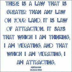 There is a law that is greater than any law on your land.  It is law of attractions.  It says that which I am thinking, I am vibrating, and that which I am vibrating, I am attracting.