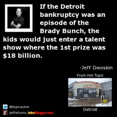 If the Detroit bankruptcy was an episode of the Brady Bunch, the kids would just enter a talent show where the 1st prize was $18 billion. -  by Jeff Dwoskin