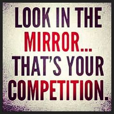 Look in the mirror. That's your competition.