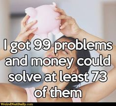 I've heard that if money can solve your problems, you have no problems... I respectfully disagree.