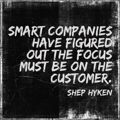Smart companies have figures out the focus must be on the customer.