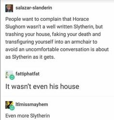 Slughorn is not the typical Slytherin, but he's still a Slytherin.<<< he was a total Slytherin! He found promising people, helped them get high places, and then reaped the benefits! He was such a Slytherin! Harry Potter Marauders, Harry Potter Jokes, Harry Potter Fandom, Harry Potter World, Slytherin Pride, Ravenclaw, Percy Jackson, Yer A Wizard Harry, Harry Potter Universal