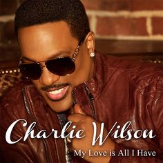 "New Music: Charlie Wilson ""My Love Is All I Have"""