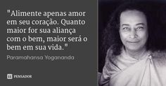 """""""Alimente apenas amor em seu coração. Quanto maior for sua aliança com o bem, maior será o bem em sua vida.""""... Frase de Paramahansa Yogananda."""