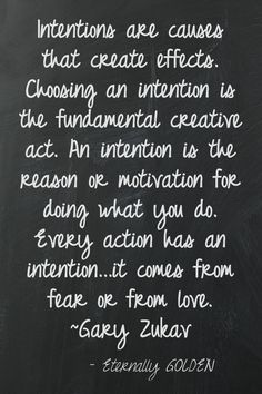 Know your intention and look at someone's intentions before you react. Intentions are causes that create effects.  Choosing an intention is the fundamental creative act.  An intention is the reason or motivation for doing what you do.  Every action has an intention...it comes from fear or from love. ~Gary Zukav This quote courtesy of @Pinstamatic (http://pinstamatic.com)