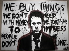 """""""We buy things we don't need with money we don't have to impress people we don't like.""""  - from Fight Club by Chuck Palahniuk"""