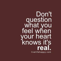 Don't question what you feel when your heart knows it's real. Live life happy quote, positive sayings, quotable posters and prints, inspirational quotes, and happiness quotations.