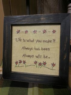 Life is what you make it. Primitive Embroidery Patterns, Primitive Stitchery, Primitive Crafts, Embroidery Designs, Sewing Art, Sewing Crafts, Sewing Projects, Primitive Sayings, Cross Stitch Embroidery