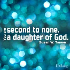 You are second to none. You are a daughter of God. – Susan W. Tanner
