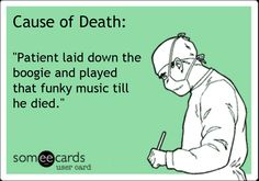 """Cause of Death: """"Patient laid down the boogie and played that funky music till he died."""""""