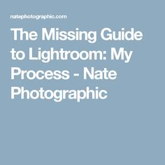The Missing Guide to Lightroom: My Process - Nate Photographic