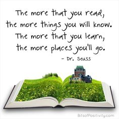 """The more that you read, the more things you will know. The more that you learn, the more places you'll go."" (Dr. Seuss inspired word art freebie without watermark at http://bitsofpositivity.com/2016/03/02/the-more-that-you-read-dr-seuss-inspired-word-art-freebie/)"