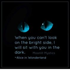 """Dank, Mysticism, and : When you can't look on the bright side, I will sit with you in the dark. Moonlit Mystics """"Alice in Wonderland"""