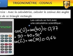 Trigonométrie : calcul de cosinus  La trigonométrie se rapporte à l'étude des angles. Dans un triangle rectangle, certains rapports sont les mêmes quelles que soient les mesures des côtés. Le premier rapport à connaître s'appelle le cosinus. Dans un triangle rectangle, le COSINUS d'un angle aigu est égal au quotient de la mesure du côté ADJACENT de l'angle aigu par la mesure de l'HYPOTÉNUSE.