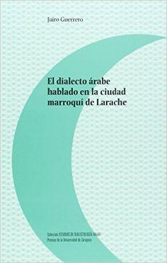 El dialecto árabe hablado en la ciudad marroquí de Larache / Jairo Guerrero - Zaragoza : Prensas de la Universidad de Zaragoza, 2015