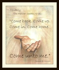 """""""Tenderly the Master speaks to all: Come back. Come up. Come in. Come home. Come unto me.""""  -Thomas S. Monson  Christ, Come unto me    http://aboutgod.co/#"""
