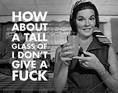 How about a tall glass of idgaf