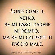 Sono come il vetro, se mi lasci cadere mi rompo,  ma se mi calpesti ti faccio male. Italian Quotes, Italian Memes, Romantic Love Quotes, Sentences, Life Lessons, Wise Words, Decir No, Quotations, It Hurts