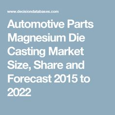 Automotive Parts Magnesium Die Casting Market Size, Share and Forecast 2015 to 2022