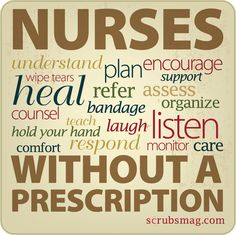 Nurses understand, plan, encourage, wipe tears, support, heal, refer, assess, counsel, bandage, organize, teach, laugh, listen, hold your hand, comfort, respond, monitor, and care without a prescription.